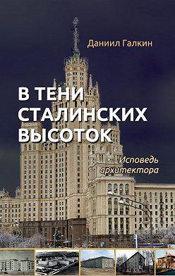 Даниил Галкин - В тени сталинских высоток. Исповедь архитектора