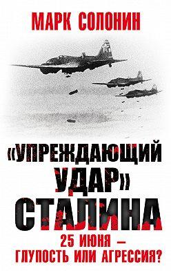 Марк Солонин - «Упреждающий удар» Сталина. 25 июня – глупость или агрессия?
