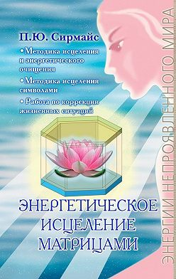 Павел Сирмайс - Энергетическое исцеление матрицами