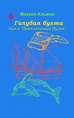 Михаил Клыков - Голубая бухта. Цикл «Приключения Пулек»