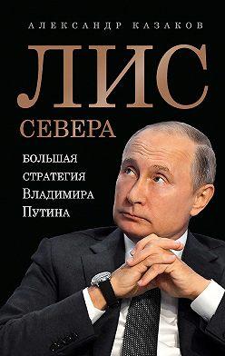 Александр Казаков - Лис Севера. Большая стратегия Владимира Путина