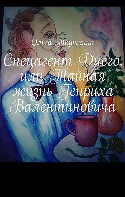 Ольга Трушкина - Спецагент Диего, или Тайная жизнь Генриха Валентиновича