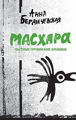 Анна Бердичевская - Масхара. Частные грузинские хроники (сборник)