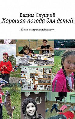 Вадим Слуцкий - Хорошая погода для детей. Книга осовременной школе