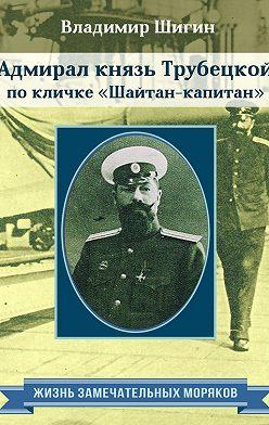 Владимир Шигин - Адмирал князь Трубецкой по кличке «Шайтан-капитан»