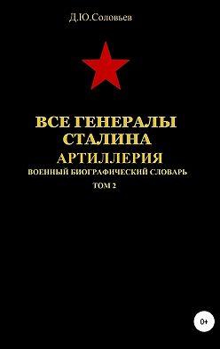 Денис Соловьев - Все генералы Сталина. Артиллерия. Том 2