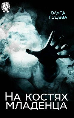 Ольга Гуцева - На костях младенца