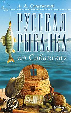 Александр Сущевский - Русская рыбалка по Сабанееву
