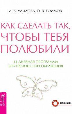Ирина Удилова - Как сделать так, чтобы тебя полюбили. 14-дневная программа внутреннего преображения