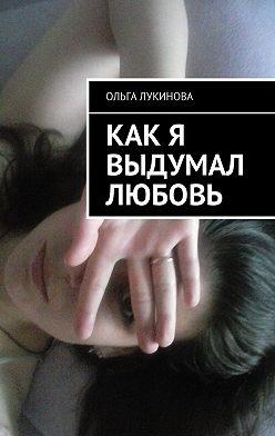 Ольга Лукинова - Как я выдумал любовь