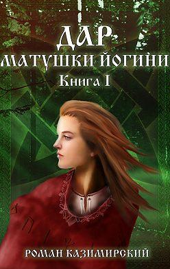 Роман Казимирский - Дар матушки Йогини. Книга 1