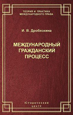 Ирина Дробязкина - Международный гражданский процесс