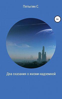Сергей Пятыгин - Два сказания о жизни надземной