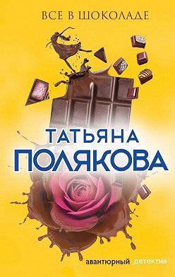 Татьяна Полякова - Все в шоколаде