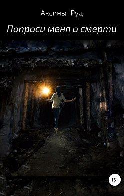 Аксинья Руд - Попроси меня о смерти