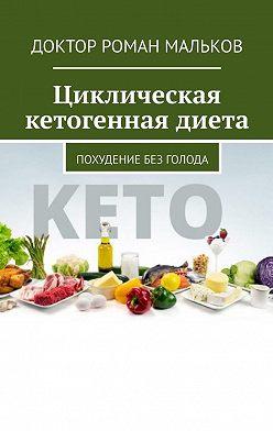 Доктор Роман Мальков - Циклическая кетогенная диета. Похудение без голода