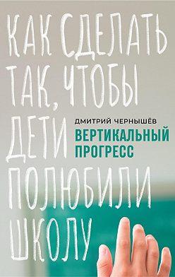 Дмитрий Чернышев - Вертикальный прогресс: как сделать так, чтобы дети полюбили школу