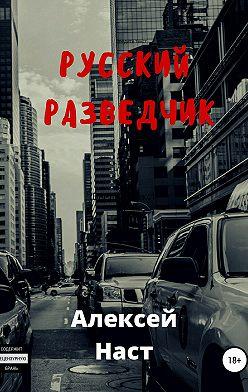 Алексей Наст - Русский разведчик