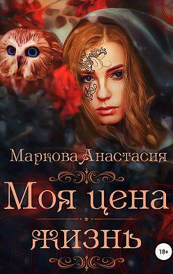 Анастасия Маркова - Моя цена – жизнь