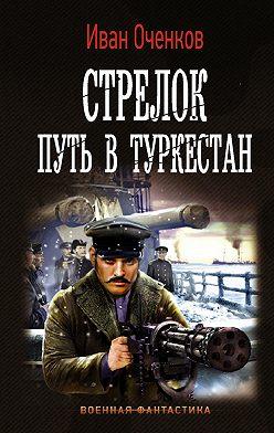 Иван Оченков - Стрелок. Путь в Туркестан