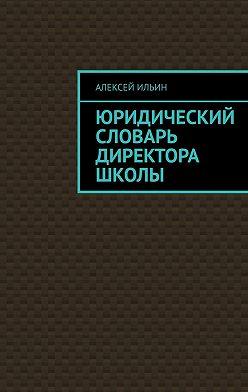 Алексей Ильин - Юридический словарь директора школы