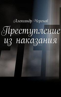 Александр Черенов - Преступление изнаказания