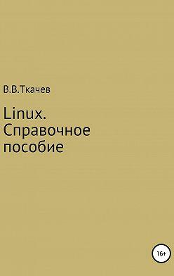 Вячеслав Ткачев - Linux. Справочное пособие