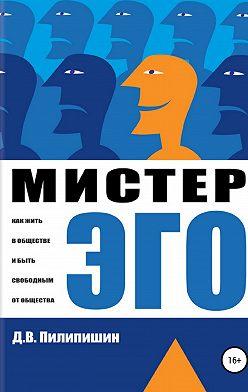 Денис Пилипишин - Мистер Эго. Как жить в обществе и быть свободным от общества?