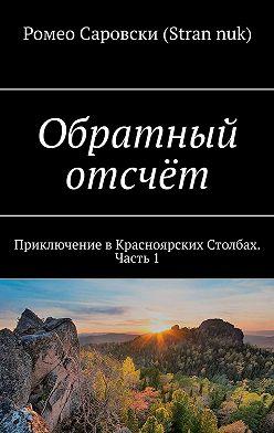 Ромео Саровски (Strannuk) - Обратный отсчёт. Приключение вКрасноярских Столбах. Часть1