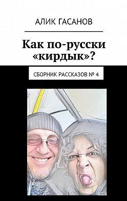 Алик Гасанов - Как по-русски «кирдык»? Сборник рассказов № 4