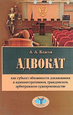 Анатолий Власов - Адвокат как субъект обязанности доказывания в административном, гражданском, арбитражном судопроизводстве