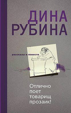 Дина Рубина - Отлично поет товарищ прозаик! (сборник)