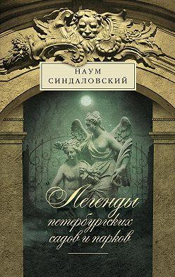 Наум Синдаловский - Легенды петербургских садов и парков
