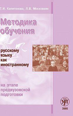 Т. Капитонова - Методика обучения русскому языку как иностранному на этапе предвузовской подготовки