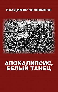Владимир Селянинов - Апокалипсис, белый танец