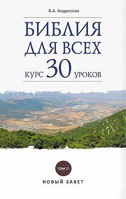 Вероника Андросова - Библия для всех. Курс 30 уроков. Том II. Новый Завет