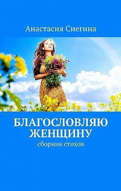Анастасия Снегина - Благословляю женщину. Сборник стихов