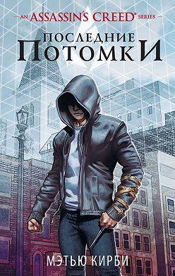 Мэтью Кирби - Assassin's Creed. Последние потомки