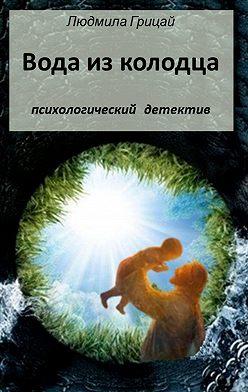 Людмила Грицай - Вода изколодца