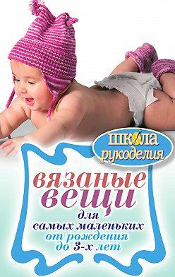 Елена Каминская - Вязаные вещи для самых маленьких. От рождения до 3-х лет