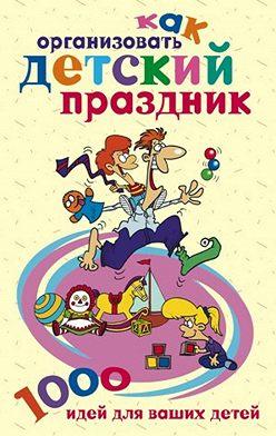 Неустановленный автор - Как организовать детский праздник. 1000 идей для ваших детей