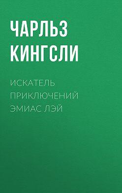 Чарльз Кингсли - Искатель приключений Эмиас Лэй