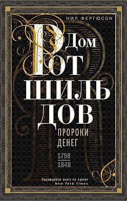 Ниал Фергюсон - Дом Ротшильдов. Пророки денег. 1798–1848