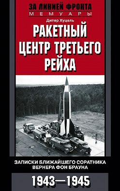 Дитер Хуцель - Ракетный центр Третьего рейха. Записки ближайшего соратника Вернера фон Брауна. 1943–1945