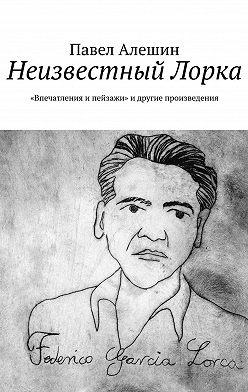 Павел Алешин - Неизвестный Лорка. «Впечатления ипейзажи»и другие произведения