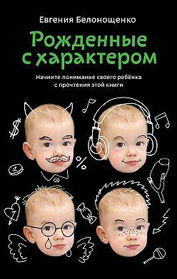 Евгения Белонощенко - Рожденные с характером