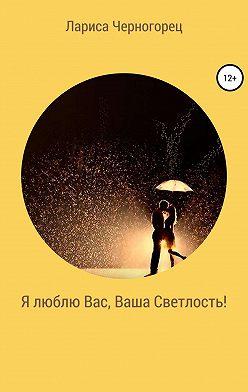 Лариса Черногорец - Я люблю Вас, Ваша Светлость!