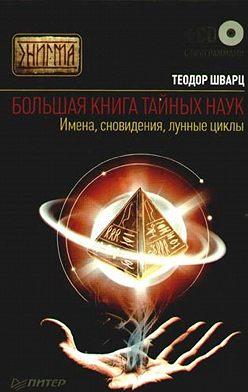 Теодор Шварц - Большая книга тайных наук. Имена, сновидения, лунные циклы