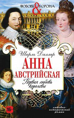 Шарль Далляр - Анна Австрийская. Первая любовь королевы