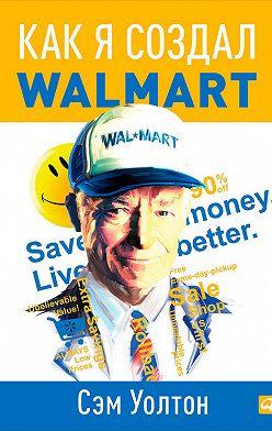 Сэм Уолтон - Как я создал Walmart